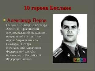 10 героев Беслана Александр Перов (17 мая 1975 года - 3 сентября 2004 года) -