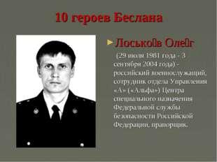 10 героев Беслана Лосько́в Оле́г (29 июля 1981 года - 3 сентября 2004 года) -