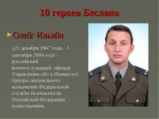 10 героев Беслана Оле́г Ильи́н (21 декабря 1967 года - 3 сентября 2004 год) -
