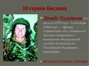 10 героев Беслана Дени́с Пудо́вкин (13 августа 1976 год - 3 сентября 2004 год