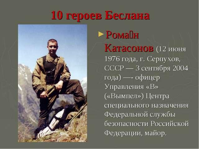 10 героев Беслана Рома́н Катасонов (12 июня 1976 года, г. Серпухов, СССР — 3...