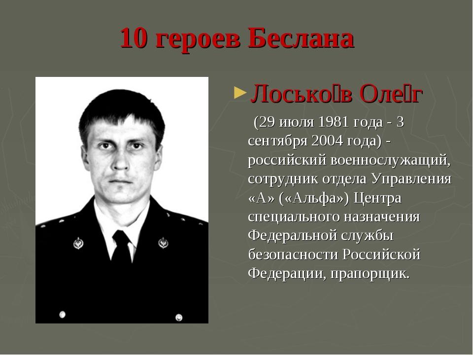 10 героев Беслана Лосько́в Оле́г (29 июля 1981 года - 3 сентября 2004 года) -...