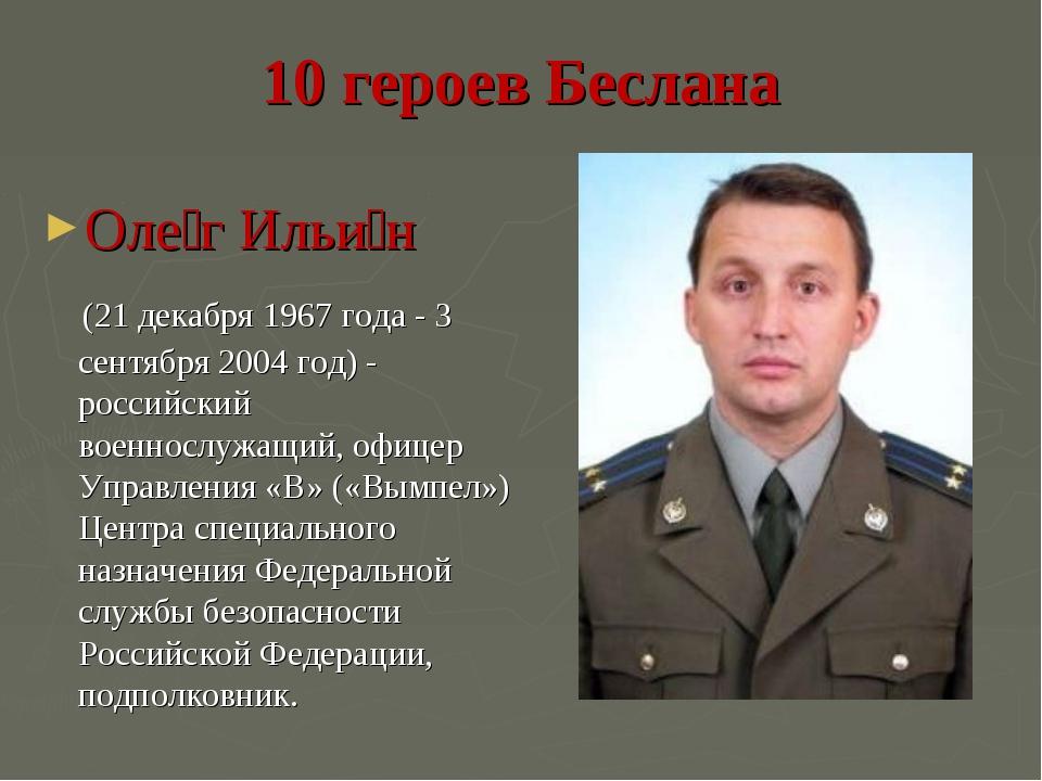 10 героев Беслана Оле́г Ильи́н (21 декабря 1967 года - 3 сентября 2004 год) -...