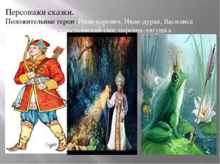 Персонажи сказки. Положительные герои :Иван-царевич, Иван-дурак, Василиса Пре