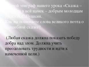 Второй эпиграф нашего урока «Сказка – ложь, да в ней намек – добрым молодцам
