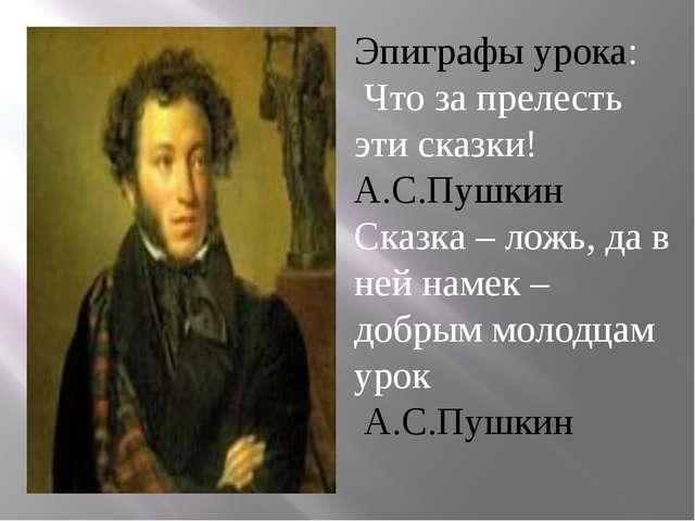 Эпиграфы урока: Что за прелесть эти сказки! А.С.Пушкин Сказка – ложь, да в н...