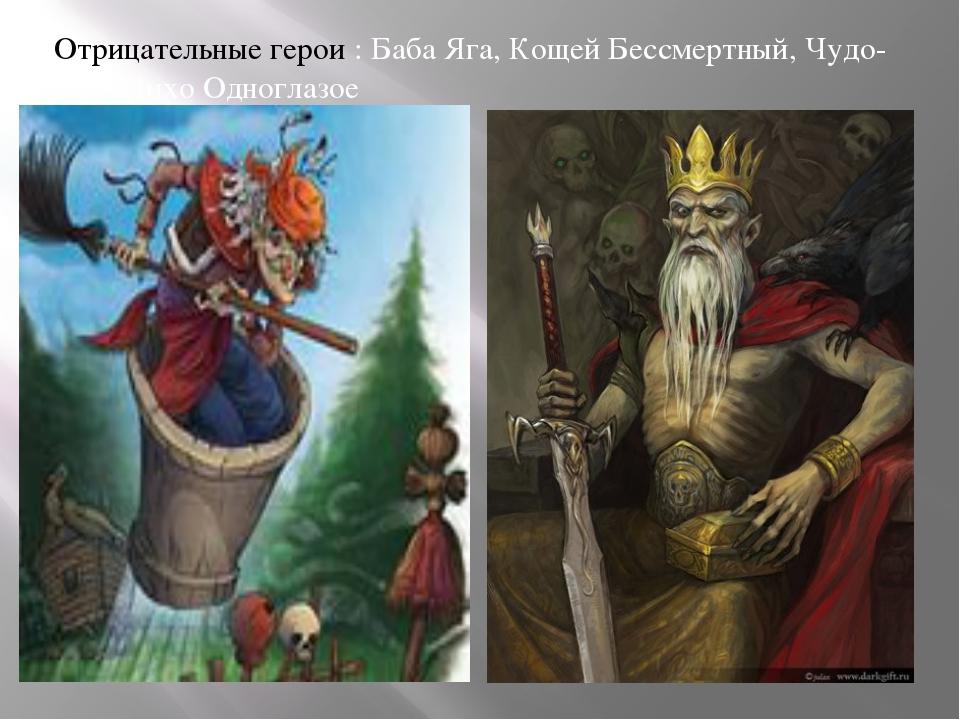 Отрицательные герои : Баба Яга, Кощей Бессмертный, Чудо-юдо, Лихо Одноглазое