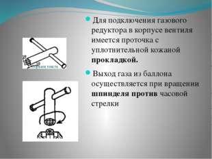 Для подключения газового редуктора в корпусе вентиля имеется проточка с упло