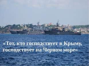 «Тот, кто господствует в Крыму, господствует на Черном море»