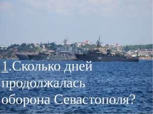 1.Сколько дней продолжалась оборона Севастополя?