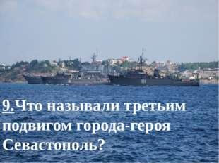 9.Что называли третьим подвигом города-героя Севастополь?
