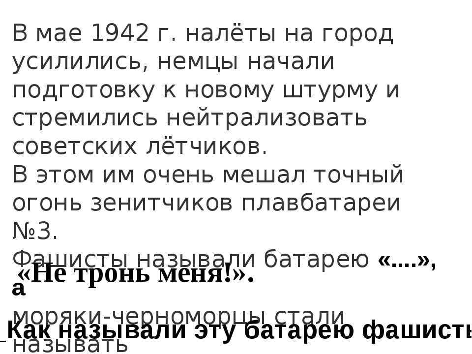 В мае 1942 г. налёты на город усилились, немцы начали подготовку к новому шту...