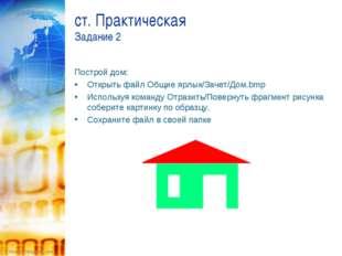ст. Практическая Задание 2 Построй дом: Открыть файл Общие ярлык/Зачет/Дом.b