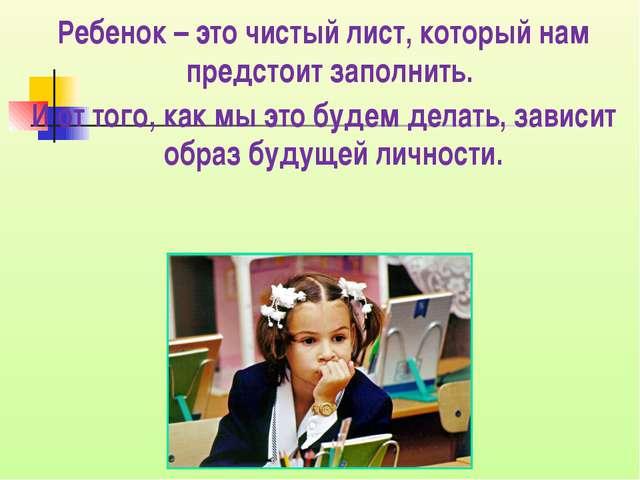 Ребенок – это чистый лист, который нам предстоит заполнить. И от того, как мы...