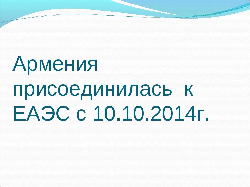 Армения присоединилась к ЕАЭС с 10.10.2014г.