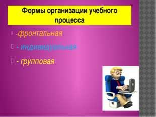 Формы организации учебного процесса -фронтальная - индивидуальная - групповая