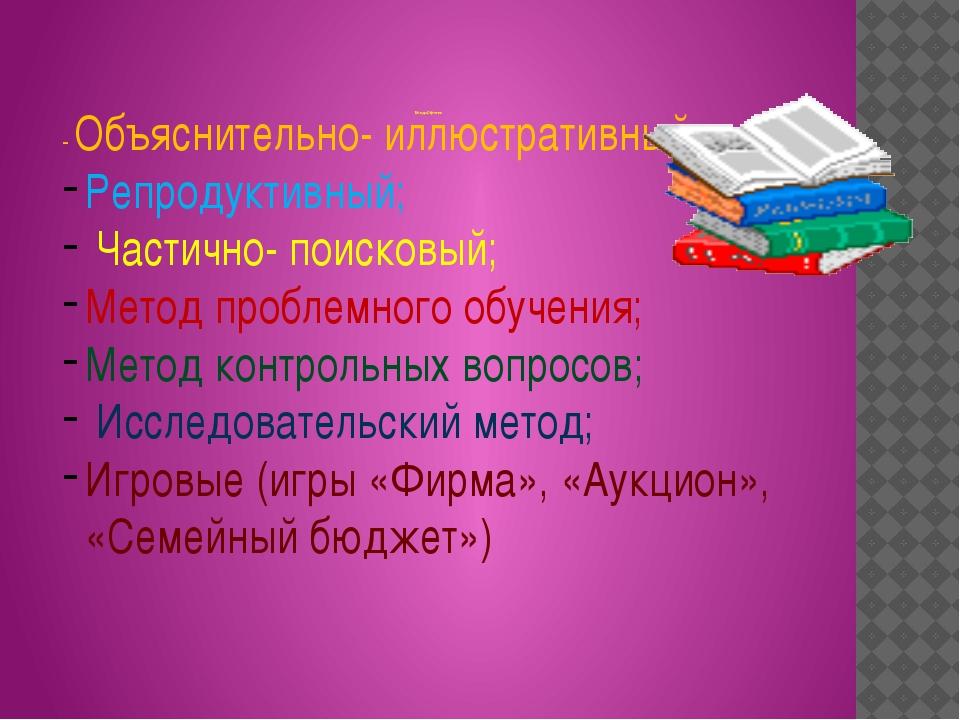 Методы Обучения - Объяснительно- иллюстративный; Репродуктивный; Частично- п...