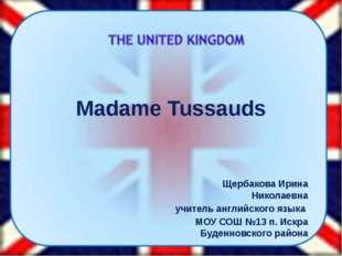 Madame Tussauds Щербакова Ирина Николаевна учитель английского языка МОУ СОШ