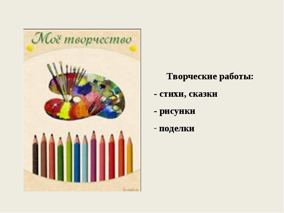 Творческие работы: - стихи, сказки - рисунки поделки