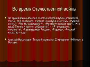 Во время Отечественной войны Во время войны Алексей Толстой написал публицист