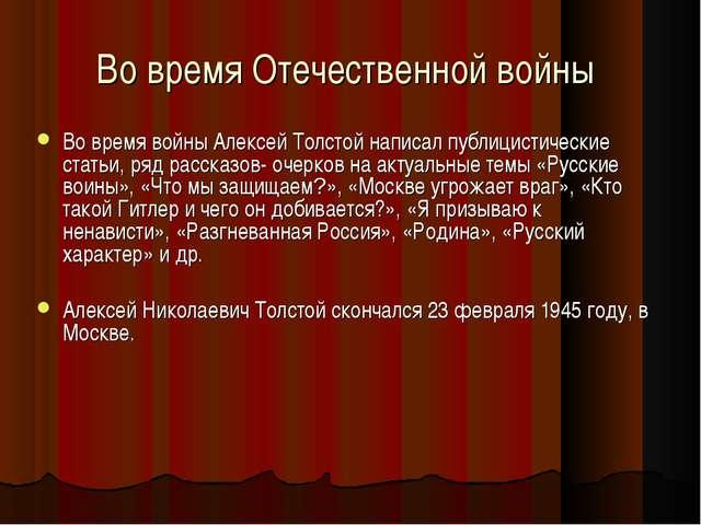 Во время Отечественной войны Во время войны Алексей Толстой написал публицист...