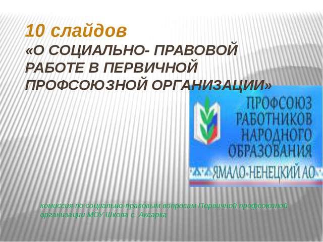 10 слайдов «О СОЦИАЛЬНО- ПРАВОВОЙ РАБОТЕ В ПЕРВИЧНОЙ ПРОФСОЮЗНОЙ ОРГАНИЗАЦИИ»...