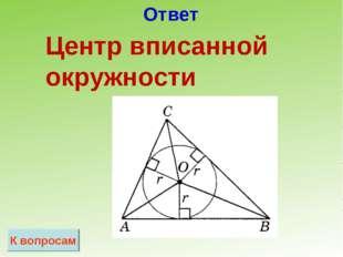Ответ К вопросам Центр вписанной окружности