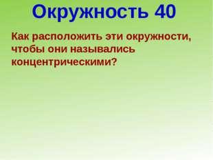 Окружность 40 Как расположить эти окружности, чтобы они назывались концентрич