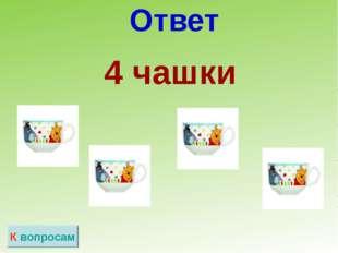 Ответ К вопросам  4 чашки