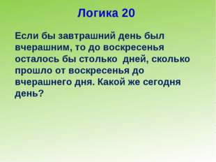 Логика 20 Если бы завтрашний день был вчерашним, то до воскресенья осталось б