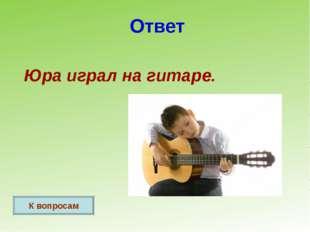 Ответ Юра играл на гитаре. К вопросам