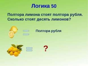 Логика 50 Полтора лимона стоят полтора рубля. Сколько стоят десять лимонов? П