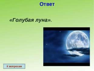 Ответ «Голубая луна». К вопросам