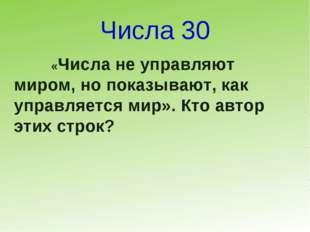 Числа 30 «Числа не управляют миром, но показывают, как управляется мир». Кто