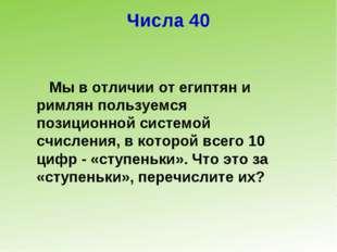 Числа 40 Мы в отличии от египтян и римлян пользуемся позиционной системой счи