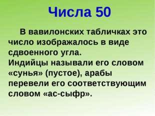 Числа 50 В вавилонских табличках это число изображалось в виде сдвоенного угл