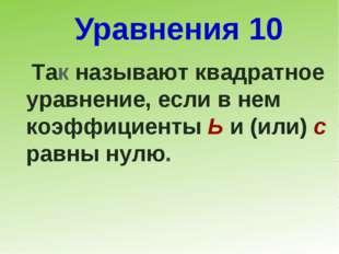 Уравнения 10 Так называют квадратное уравнение, если в нем коэффициенты Ь и (