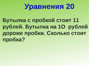 Уравнения 20 Бутылка с пробкой стоит 11 рублей. Бутылка на 1О рублей дороже п