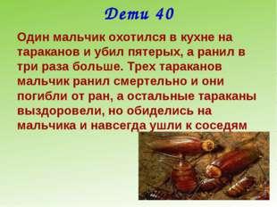 Дети 40 Один мальчик охотился в кухне на тараканов и убил пятерых, а ранил в
