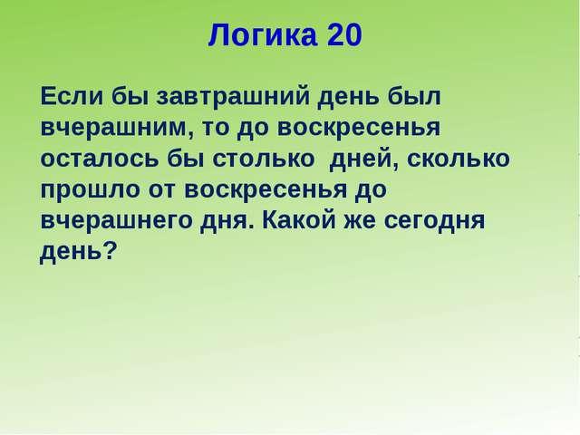 Логика 20 Если бы завтрашний день был вчерашним, то до воскресенья осталось б...