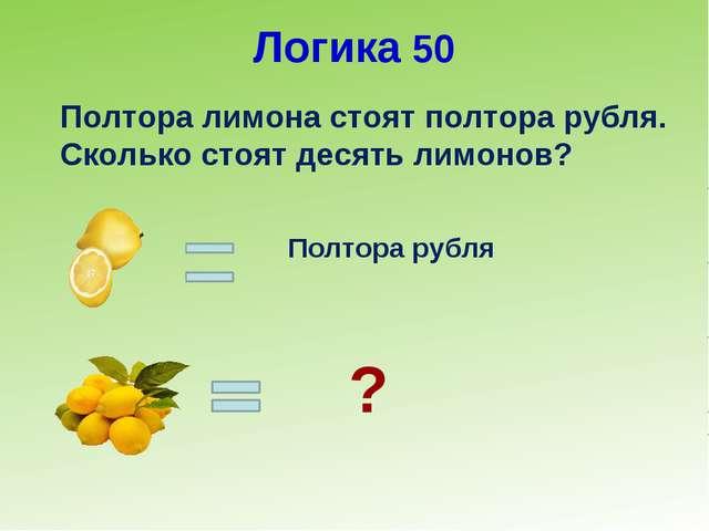 Логика 50 Полтора лимона стоят полтора рубля. Сколько стоят десять лимонов? П...