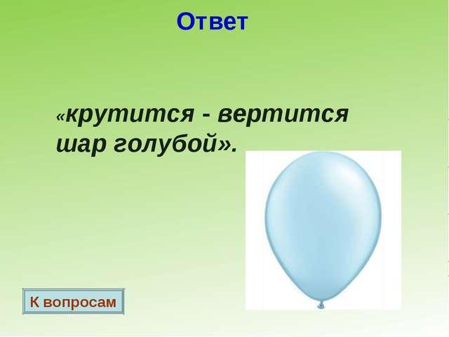 Ответ «крутится - вертится шар голубой». К вопросам
