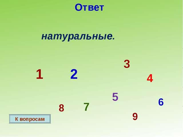 Ответ натуральные. 1 2 3 4 5 6 7 8 9 К вопросам