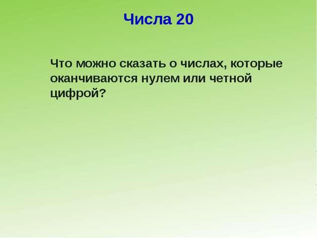 Числа 20 Что можно сказать о числах, которые оканчиваются нулем или четной ци...