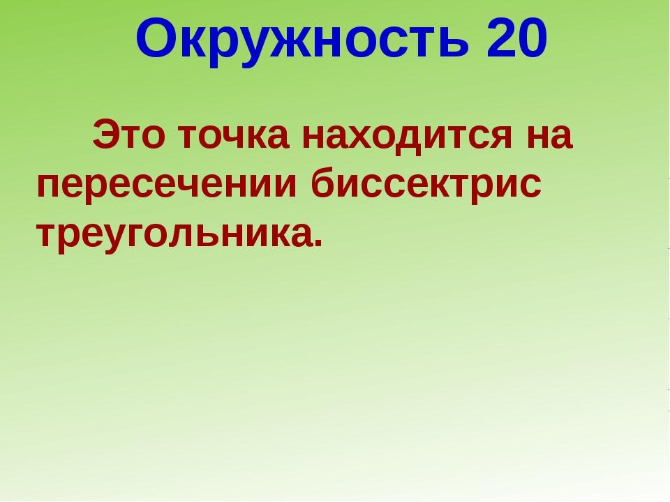 Окружность 20 Это точка находится на пересечении биссектрис треугольника.