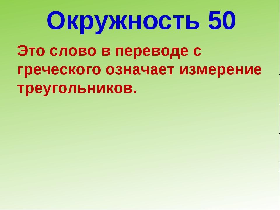 Окружность 50 Это слово в переводе с греческого означает измерение треугольни...
