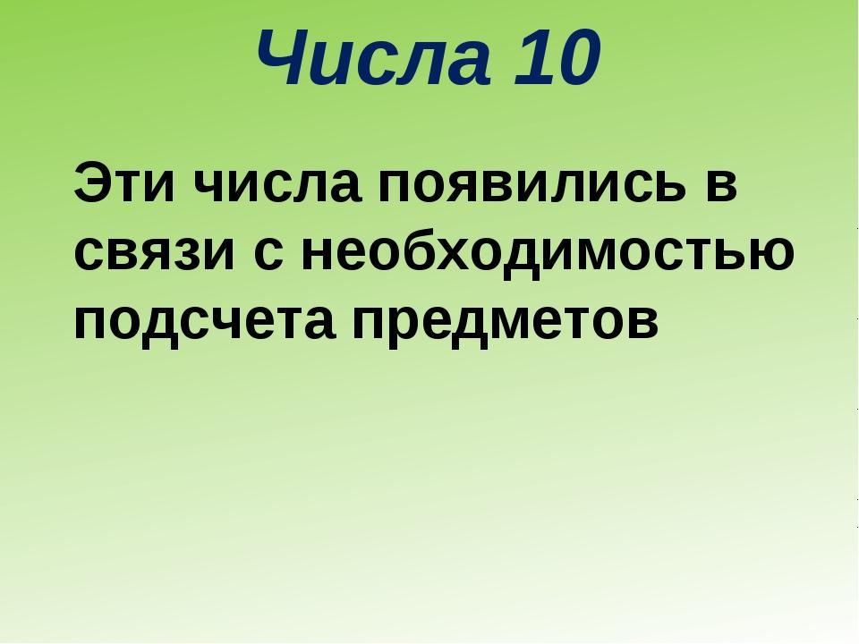 Числа 10 Эти числа появились в связи с необходимостью подсчета предметов