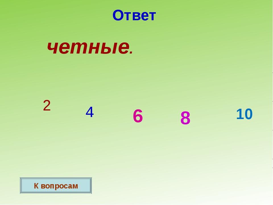 Ответ четные. 2 4 6 8 10 К вопросам