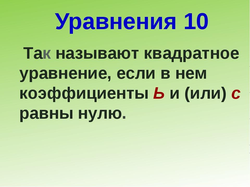Уравнения 10 Так называют квадратное уравнение, если в нем коэффициенты Ь и (...