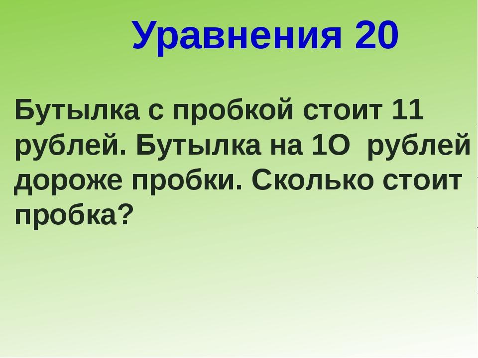 Уравнения 20 Бутылка с пробкой стоит 11 рублей. Бутылка на 1О рублей дороже п...